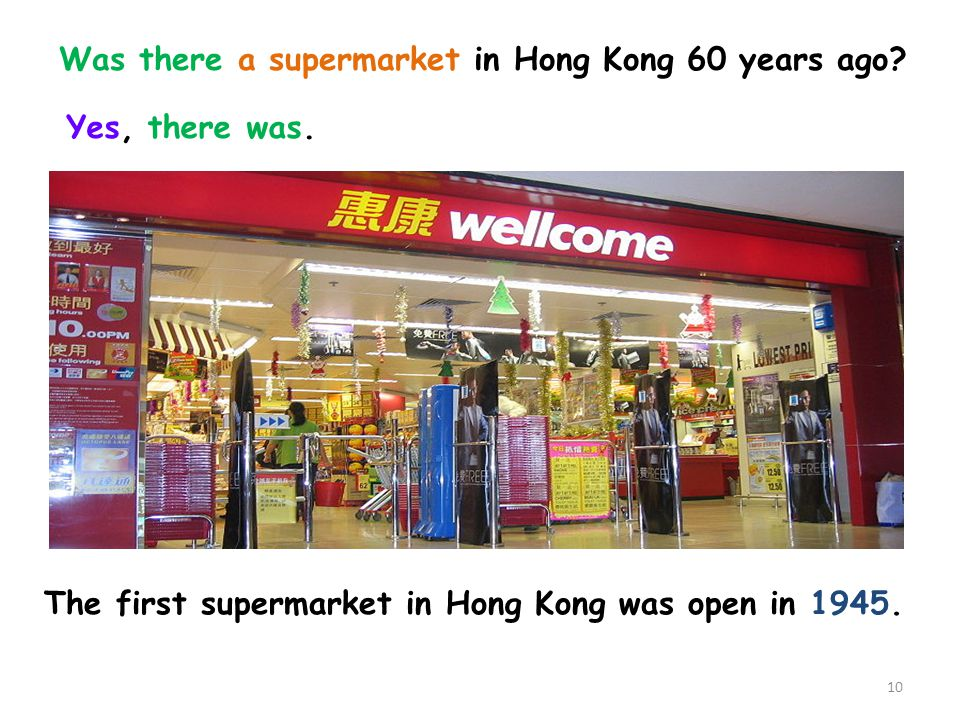 The first supermarket in Hong Kong was open in 1945. Yes, there was. Was there a supermarket in Hong Kong 60 years ago? 10