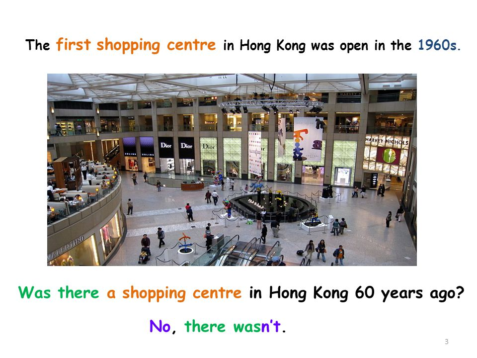 The first shopping centre in Hong Kong was open in the 1960s. Was there a shopping centre in Hong Kong 60 years ago? No, there wasnt. 3