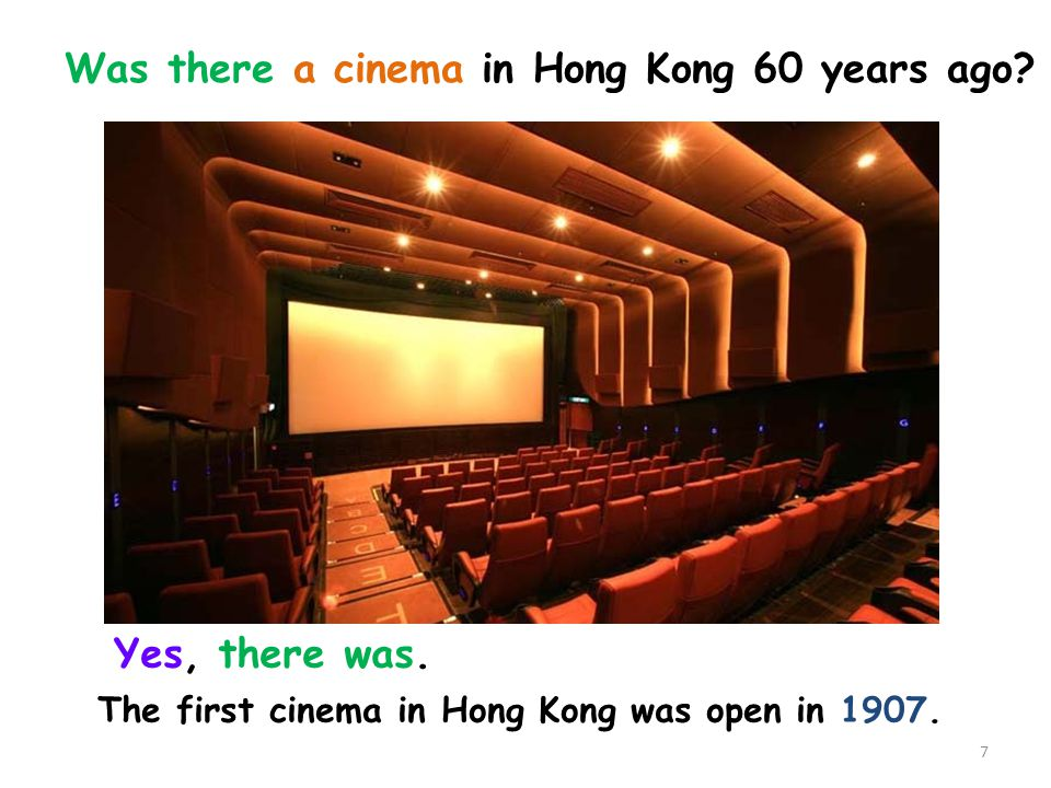 The first cinema in Hong Kong was open in 1907. Yes, there was. Was there a cinema in Hong Kong 60 years ago? 7