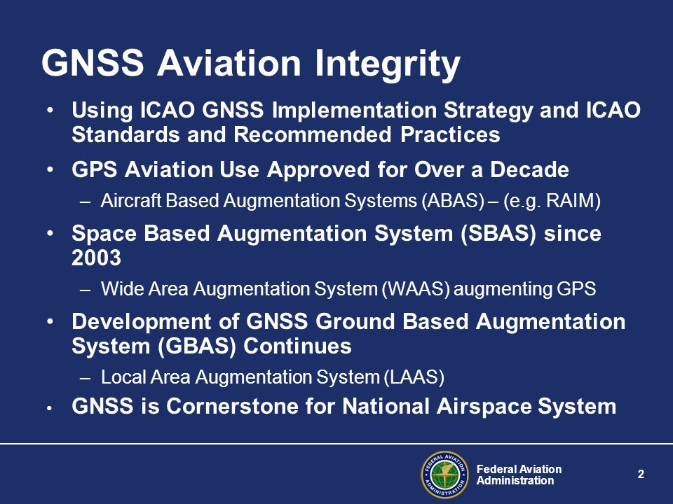 Federal Aviation Administration 3 GPS (ABAS) Aviation Receivers Over 16,000 * Commercial Air Carrier Instrument Flight Rated (IFR) GPS Receivers Sold (as of 2003) Additional 70,000 – 80,000 * General Aviation IFR GPS receivers sold * U.S.