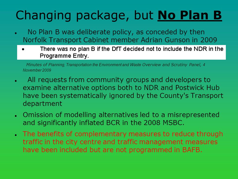 Changing package, but No Plan B No Plan B was deliberate policy, as conceded by then Norfolk Transport Cabinet member Adrian Gunson in 2009 Minutes of Planning, Transportation the Environment and Waste Overview and Scrutiny Panel, 4 November 2009 All requests from community groups and developers to examine alternative options both to NDR and Postwick Hub have been systematically ignored by the County s Transport department Omission of modelling alternatives led to a misrepresented and significantly inflated BCR in the 2008 MSBC.
