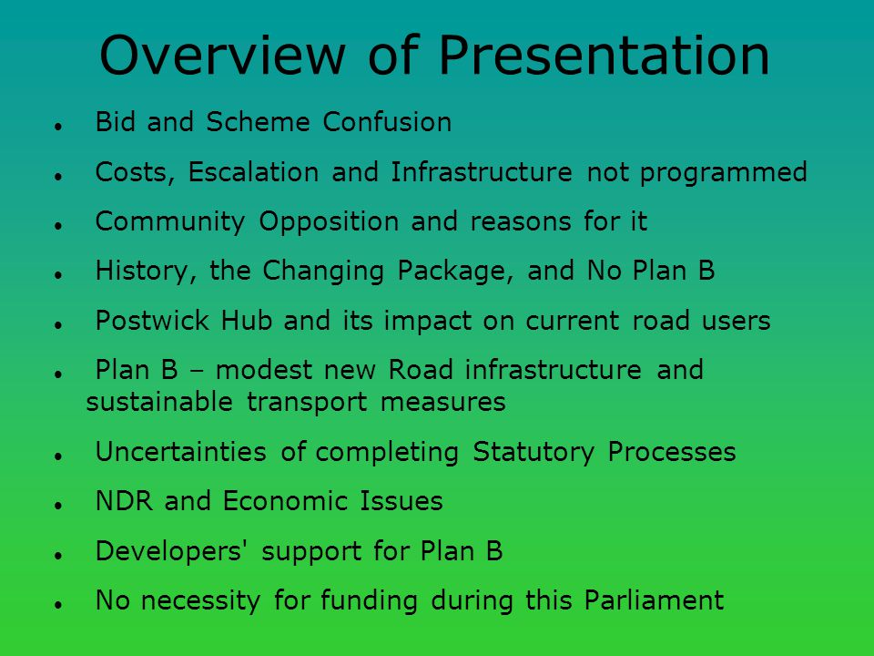 Overview of Presentation Bid and Scheme Confusion Costs, Escalation and Infrastructure not programmed Community Opposition and reasons for it History, the Changing Package, and No Plan B Postwick Hub and its impact on current road users Plan B – modest new Road infrastructure and sustainable transport measures Uncertainties of completing Statutory Processes NDR and Economic Issues Developers support for Plan B No necessity for funding during this Parliament