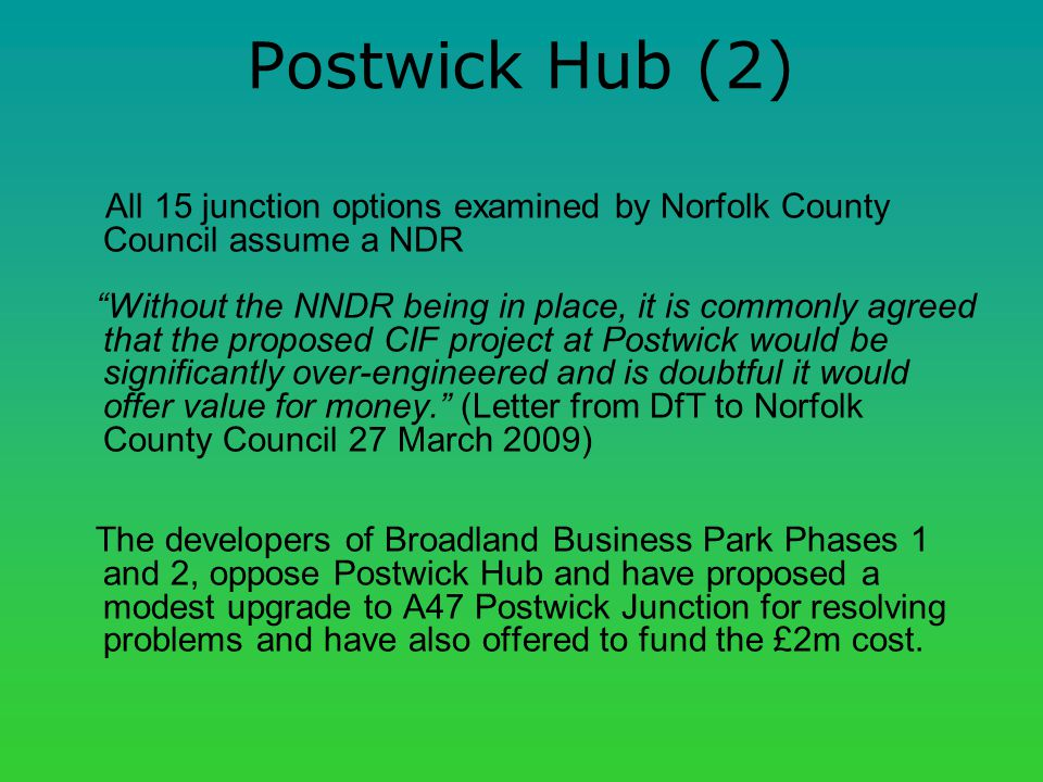 Postwick Hub (2) All 15 junction options examined by Norfolk County Council assume a NDR Without the NNDR being in place, it is commonly agreed that the proposed CIF project at Postwick would be significantly over-engineered and is doubtful it would offer value for money.