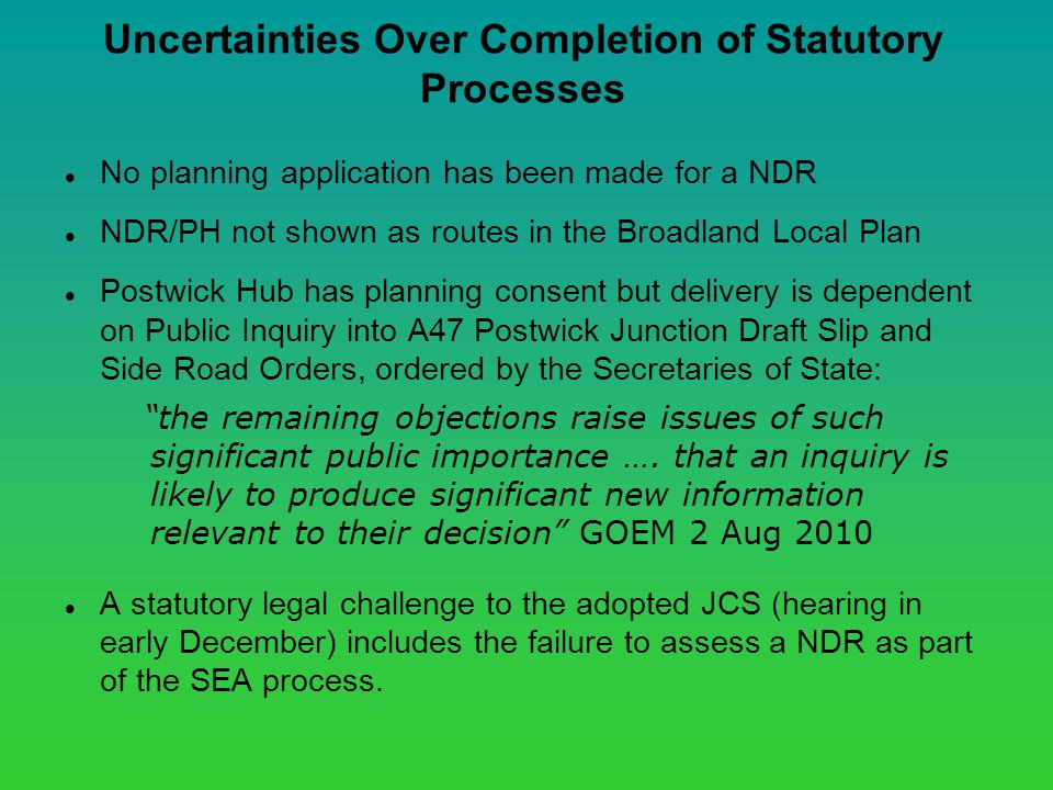Uncertainties Over Completion of Statutory Processes No planning application has been made for a NDR NDR/PH not shown as routes in the Broadland Local Plan Postwick Hub has planning consent but delivery is dependent on Public Inquiry into A47 Postwick Junction Draft Slip and Side Road Orders, ordered by the Secretaries of State: the remaining objections raise issues of such significant public importance ….