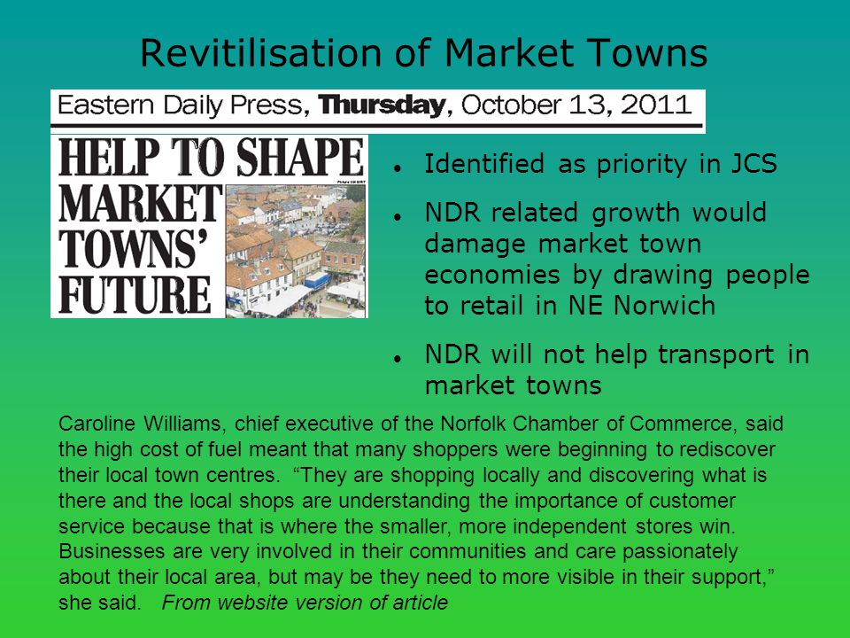 Revitilisation of Market Towns Caroline Williams, chief executive of the Norfolk Chamber of Commerce, said the high cost of fuel meant that many shoppers were beginning to rediscover their local town centres.