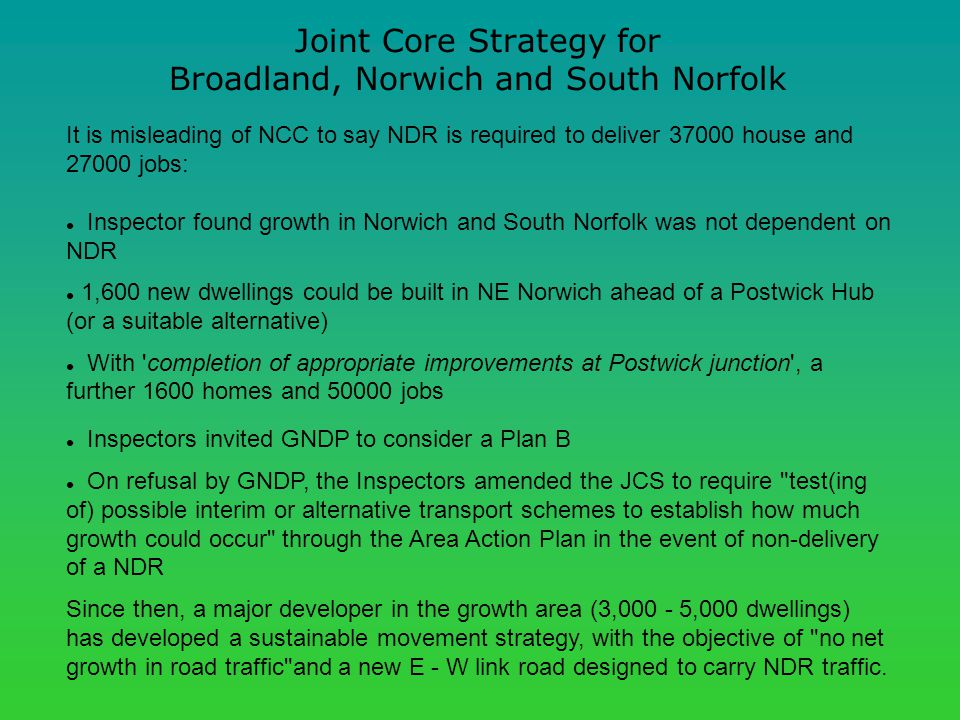 Joint Core Strategy for Broadland, Norwich and South Norfolk It is misleading of NCC to say NDR is required to deliver 37000 house and 27000 jobs: Inspector found growth in Norwich and South Norfolk was not dependent on NDR 1,600 new dwellings could be built in NE Norwich ahead of a Postwick Hub (or a suitable alternative) With completion of appropriate improvements at Postwick junction , a further 1600 homes and 50000 jobs Inspectors invited GNDP to consider a Plan B On refusal by GNDP, the Inspectors amended the JCS to require test(ing of) possible interim or alternative transport schemes to establish how much growth could occur through the Area Action Plan in the event of non-delivery of a NDR Since then, a major developer in the growth area (3,000 - 5,000 dwellings) has developed a sustainable movement strategy, with the objective of no net growth in road traffic and a new E - W link road designed to carry NDR traffic.