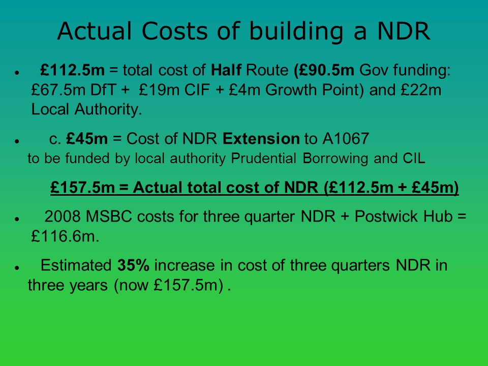 Actual Costs of building a NDR £112.5m = total cost of Half Route (£90.5m Gov funding: £67.5m DfT + £19m CIF + £4m Growth Point) and £22m Local Authority.