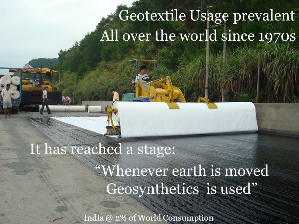Geotextile Usage prevalent All over the world since 1970s Whenever earth is moved Geosynthetics is used It has reached a stage: India @ 2% of World Consumption