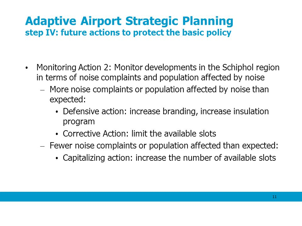 11 Adaptive Airport Strategic Planning step IV: future actions to protect the basic policy Monitoring Action 2: Monitor developments in the Schiphol region in terms of noise complaints and population affected by noise – More noise complaints or population affected by noise than expected: Defensive action: increase branding, increase insulation program Corrective Action: limit the available slots – Fewer noise complaints or population affected than expected: Capitalizing action: increase the number of available slots
