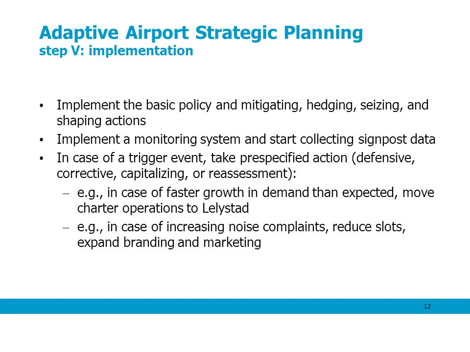 12 Adaptive Airport Strategic Planning step V: implementation Implement the basic policy and mitigating, hedging, seizing, and shaping actions Implement a monitoring system and start collecting signpost data In case of a trigger event, take prespecified action (defensive, corrective, capitalizing, or reassessment): – e.g., in case of faster growth in demand than expected, move charter operations to Lelystad – e.g., in case of increasing noise complaints, reduce slots, expand branding and marketing