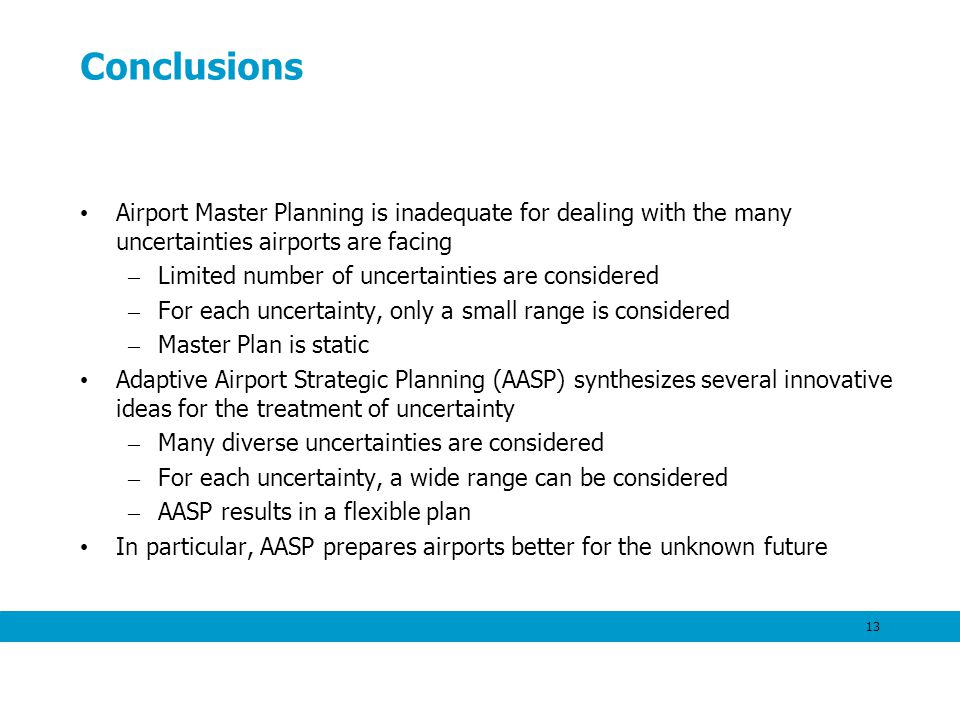 13 Conclusions Airport Master Planning is inadequate for dealing with the many uncertainties airports are facing – Limited number of uncertainties are considered – For each uncertainty, only a small range is considered – Master Plan is static Adaptive Airport Strategic Planning (AASP) synthesizes several innovative ideas for the treatment of uncertainty – Many diverse uncertainties are considered – For each uncertainty, a wide range can be considered – AASP results in a flexible plan In particular, AASP prepares airports better for the unknown future
