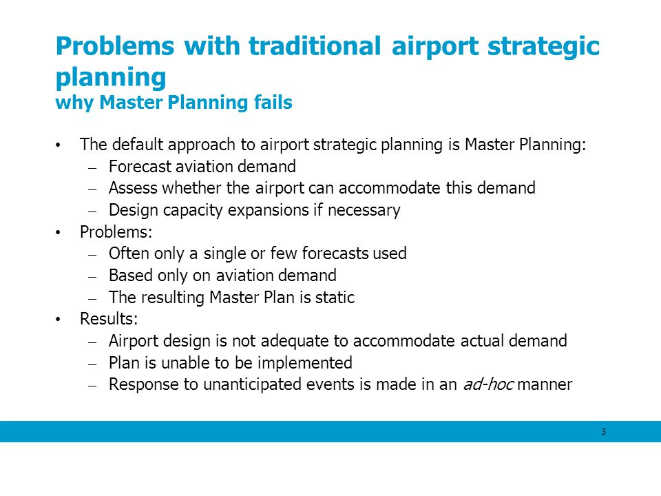 3 Problems with traditional airport strategic planning why Master Planning fails The default approach to airport strategic planning is Master Planning: – Forecast aviation demand – Assess whether the airport can accommodate this demand – Design capacity expansions if necessary Problems: – Often only a single or few forecasts used – Based only on aviation demand – The resulting Master Plan is static Results: – Airport design is not adequate to accommodate actual demand – Plan is unable to be implemented – Response to unanticipated events is made in an ad-hoc manner