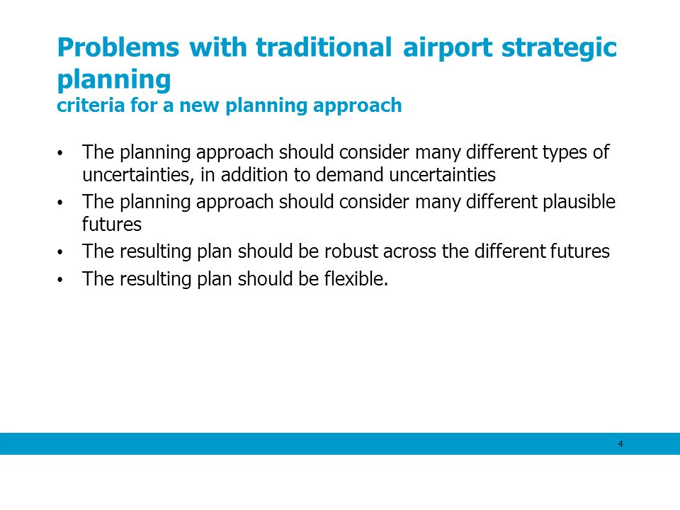 4 Problems with traditional airport strategic planning criteria for a new planning approach The planning approach should consider many different types of uncertainties, in addition to demand uncertainties The planning approach should consider many different plausible futures The resulting plan should be robust across the different futures The resulting plan should be flexible.