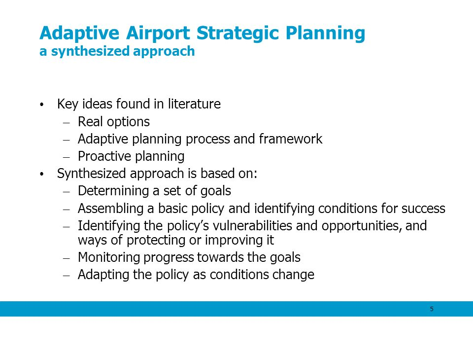 5 Adaptive Airport Strategic Planning a synthesized approach Key ideas found in literature – Real options – Adaptive planning process and framework – Proactive planning Synthesized approach is based on: – Determining a set of goals – Assembling a basic policy and identifying conditions for success – Identifying the policys vulnerabilities and opportunities, and ways of protecting or improving it – Monitoring progress towards the goals – Adapting the policy as conditions change