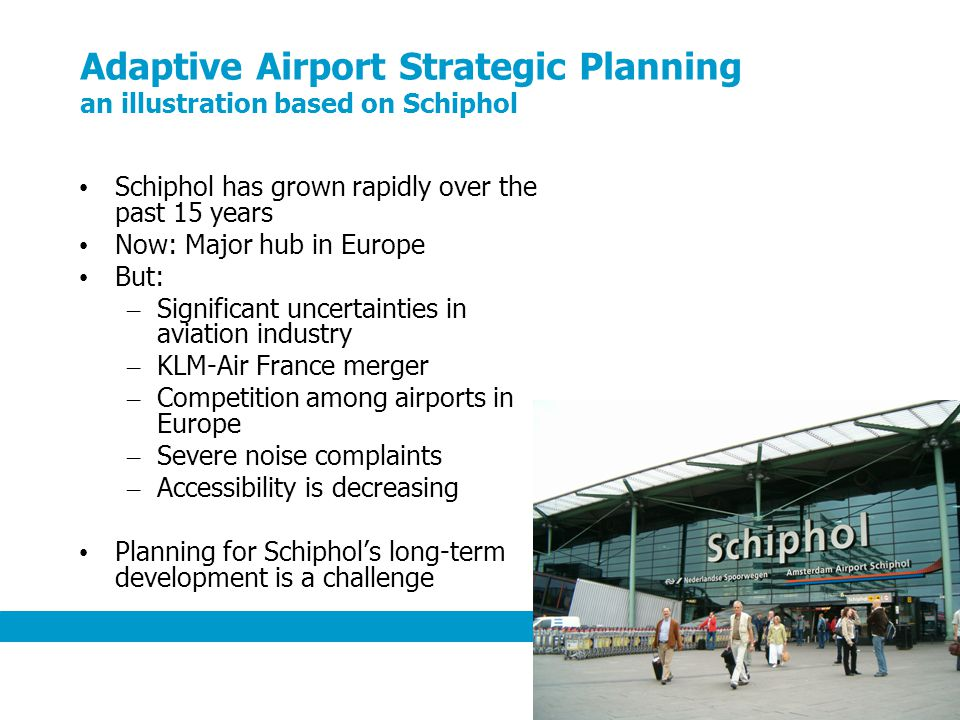 6 Adaptive Airport Strategic Planning an illustration based on Schiphol Schiphol has grown rapidly over the past 15 years Now: Major hub in Europe But: – Significant uncertainties in aviation industry – KLM-Air France merger – Competition among airports in Europe – Severe noise complaints – Accessibility is decreasing Planning for Schiphols long-term development is a challenge