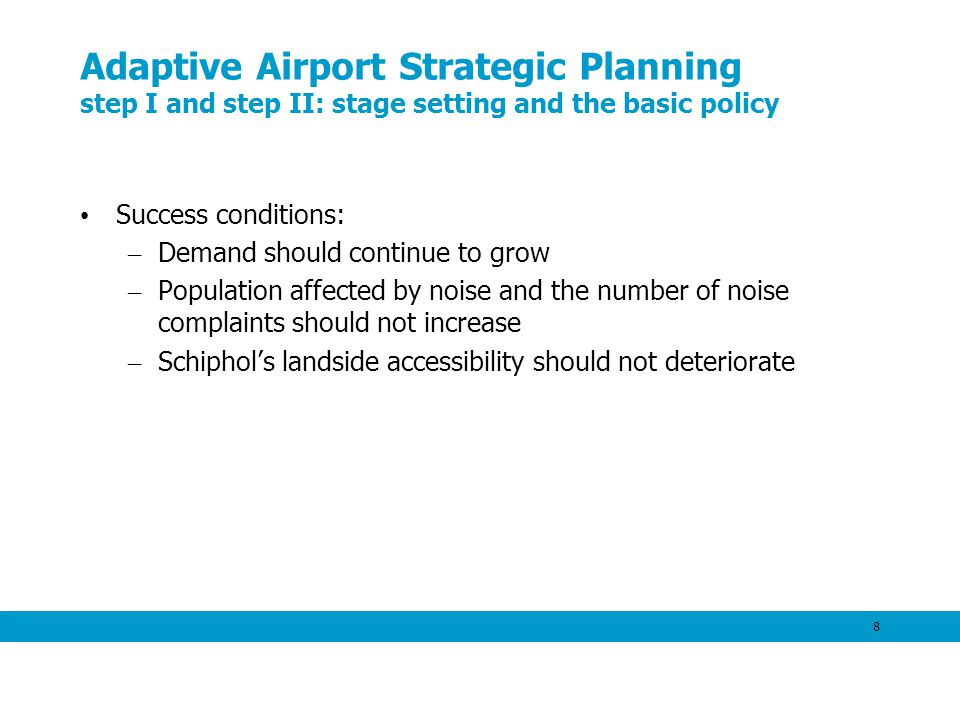 8 Adaptive Airport Strategic Planning step I and step II: stage setting and the basic policy Success conditions: – Demand should continue to grow – Population affected by noise and the number of noise complaints should not increase – Schiphols landside accessibility should not deteriorate
