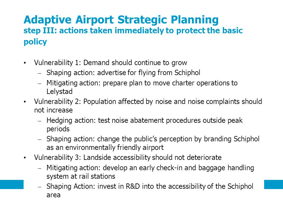 9 Adaptive Airport Strategic Planning step III: actions taken immediately to protect the basic policy Vulnerability 1: Demand should continue to grow – Shaping action: advertise for flying from Schiphol – Mitigating action: prepare plan to move charter operations to Lelystad Vulnerability 2: Population affected by noise and noise complaints should not increase – Hedging action: test noise abatement procedures outside peak periods – Shaping action: change the publics perception by branding Schiphol as an environmentally friendly airport Vulnerability 3: Landside accessibility should not deteriorate – Mitigating action: develop an early check-in and baggage handling system at rail stations – Shaping Action: invest in R&D into the accessibility of the Schiphol area