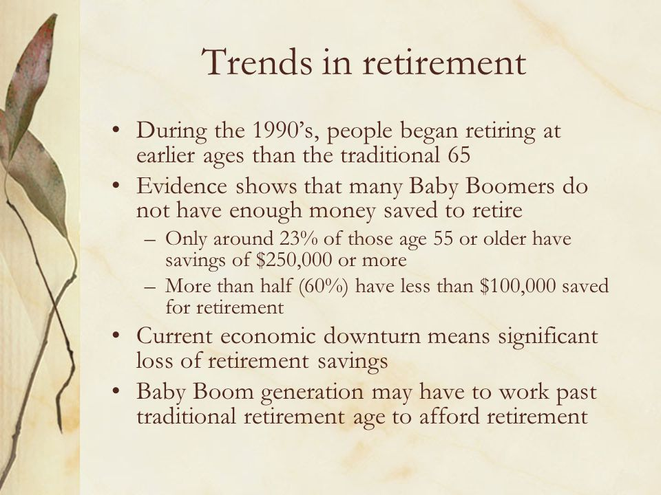 Trends in retirement During the 1990s, people began retiring at earlier ages than the traditional 65 Evidence shows that many Baby Boomers do not have enough money saved to retire –Only around 23% of those age 55 or older have savings of $250,000 or more –More than half (60%) have less than $100,000 saved for retirement Current economic downturn means significant loss of retirement savings Baby Boom generation may have to work past traditional retirement age to afford retirement