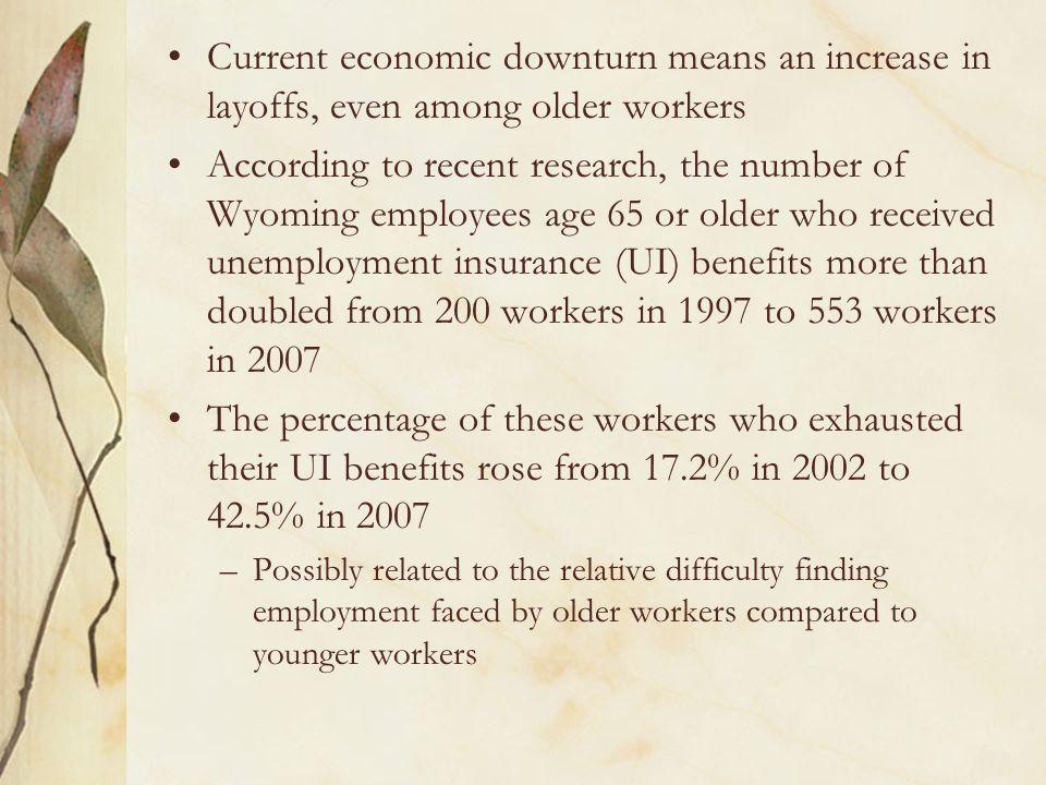 Current economic downturn means an increase in layoffs, even among older workers According to recent research, the number of Wyoming employees age 65 or older who received unemployment insurance (UI) benefits more than doubled from 200 workers in 1997 to 553 workers in 2007 The percentage of these workers who exhausted their UI benefits rose from 17.2% in 2002 to 42.5% in 2007 –Possibly related to the relative difficulty finding employment faced by older workers compared to younger workers