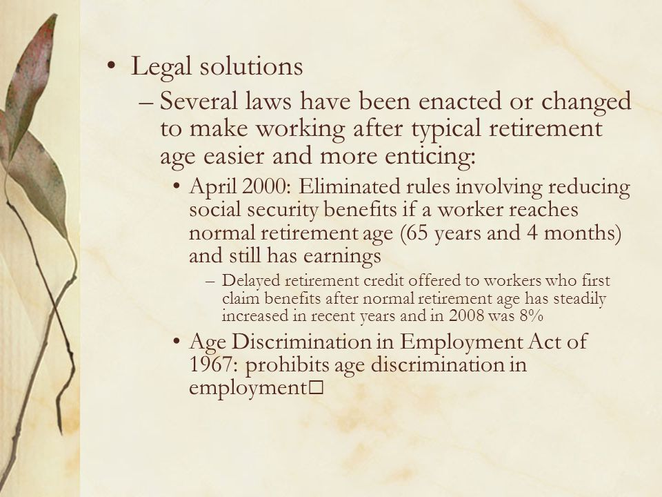 Legal solutions –Several laws have been enacted or changed to make working after typical retirement age easier and more enticing: April 2000: Eliminated rules involving reducing social security benefits if a worker reaches normal retirement age (65 years and 4 months) and still has earnings –Delayed retirement credit offered to workers who first claim benefits after normal retirement age has steadily increased in recent years and in 2008 was 8% Age Discrimination in Employment Act of 1967: prohibits age discrimination in employment