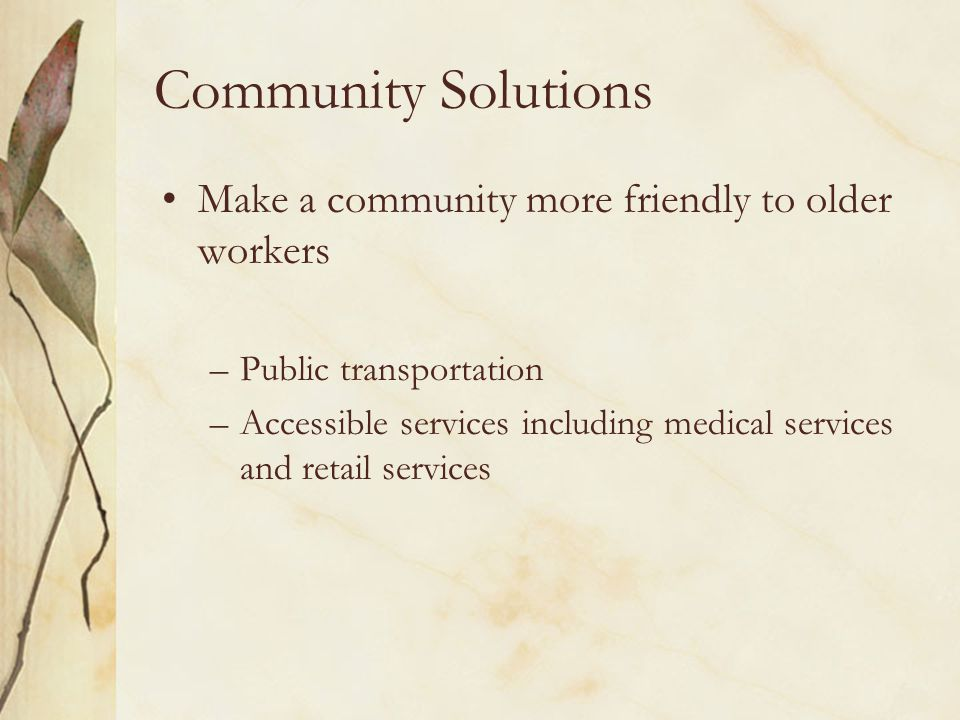 Community Solutions Make a community more friendly to older workers –Public transportation –Accessible services including medical services and retail services