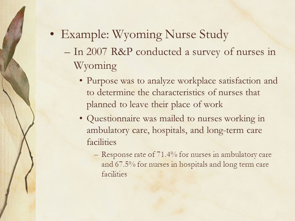 Example: Wyoming Nurse Study –In 2007 R&P conducted a survey of nurses in Wyoming Purpose was to analyze workplace satisfaction and to determine the characteristics of nurses that planned to leave their place of work Questionnaire was mailed to nurses working in ambulatory care, hospitals, and long-term care facilities –Response rate of 71.4% for nurses in ambulatory care and 67.5% for nurses in hospitals and long term care facilities