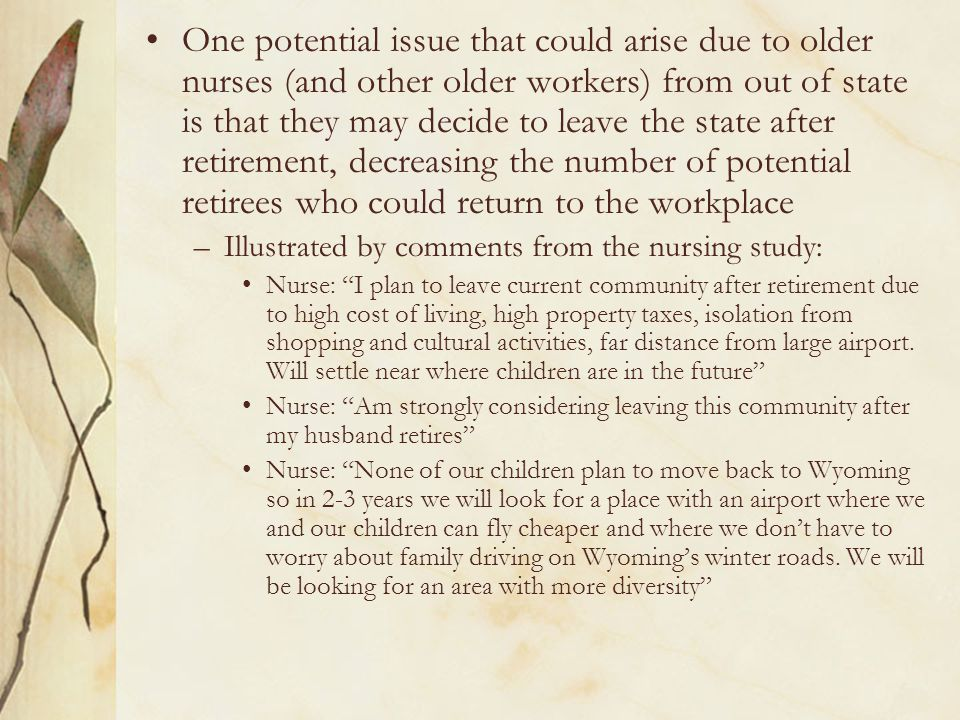 One potential issue that could arise due to older nurses (and other older workers) from out of state is that they may decide to leave the state after retirement, decreasing the number of potential retirees who could return to the workplace –Illustrated by comments from the nursing study: Nurse: I plan to leave current community after retirement due to high cost of living, high property taxes, isolation from shopping and cultural activities, far distance from large airport.