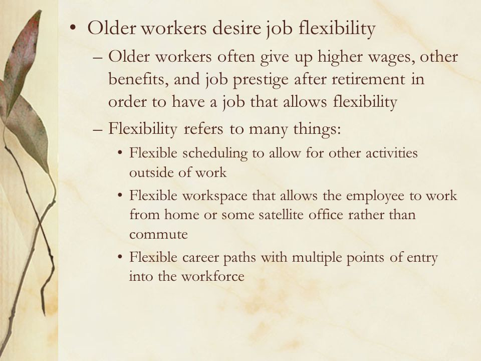 Older workers desire job flexibility –Older workers often give up higher wages, other benefits, and job prestige after retirement in order to have a job that allows flexibility –Flexibility refers to many things: Flexible scheduling to allow for other activities outside of work Flexible workspace that allows the employee to work from home or some satellite office rather than commute Flexible career paths with multiple points of entry into the workforce
