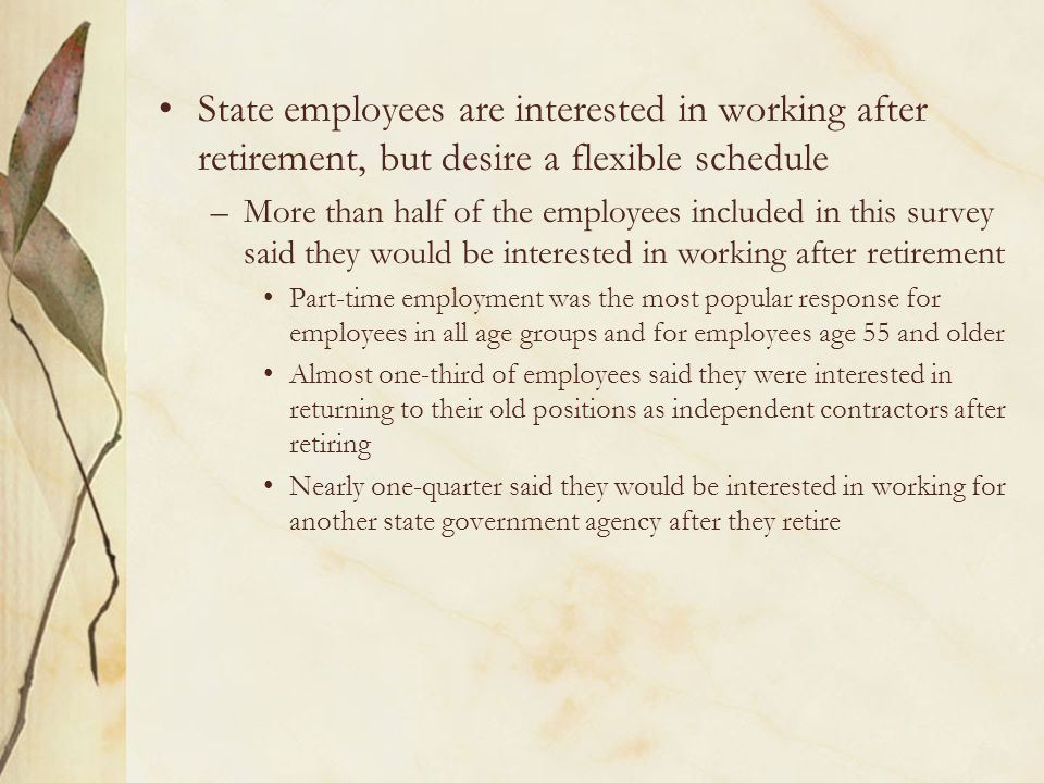 State employees are interested in working after retirement, but desire a flexible schedule –More than half of the employees included in this survey said they would be interested in working after retirement Part-time employment was the most popular response for employees in all age groups and for employees age 55 and older Almost one-third of employees said they were interested in returning to their old positions as independent contractors after retiring Nearly one-quarter said they would be interested in working for another state government agency after they retire