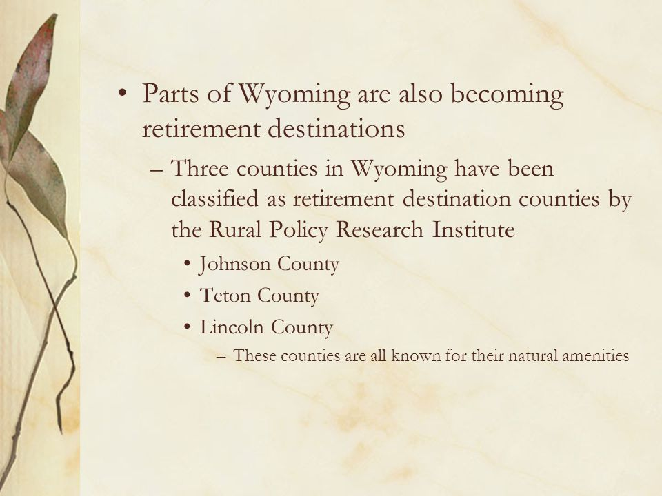 Parts of Wyoming are also becoming retirement destinations –Three counties in Wyoming have been classified as retirement destination counties by the R
