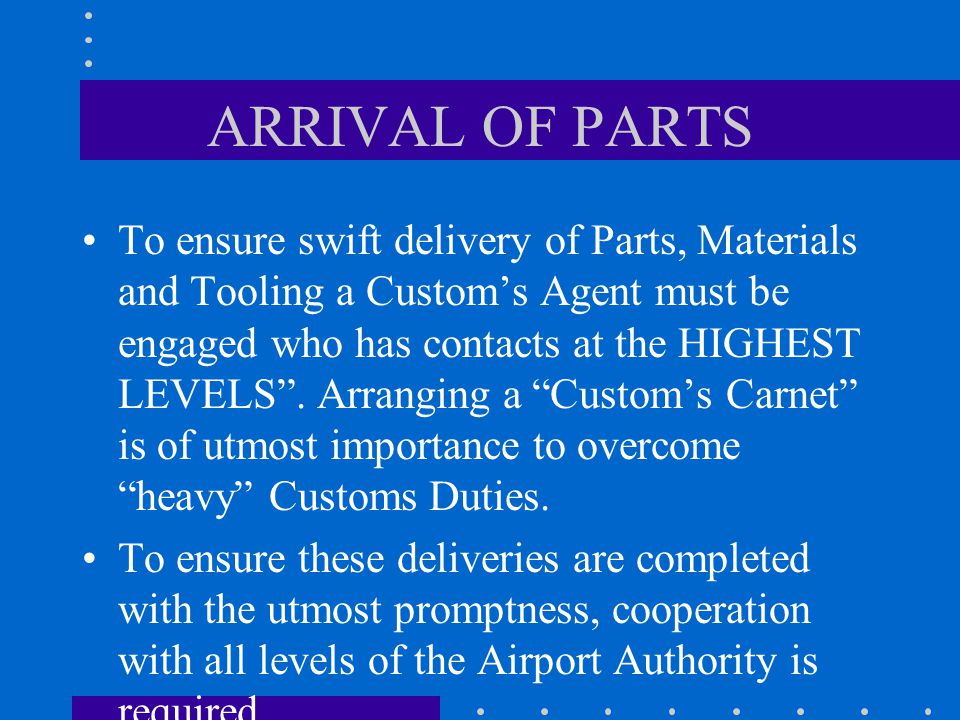 ARRIVAL OF PARTS To ensure swift delivery of Parts, Materials and Tooling a Customs Agent must be engaged who has contacts at the HIGHEST LEVELS.