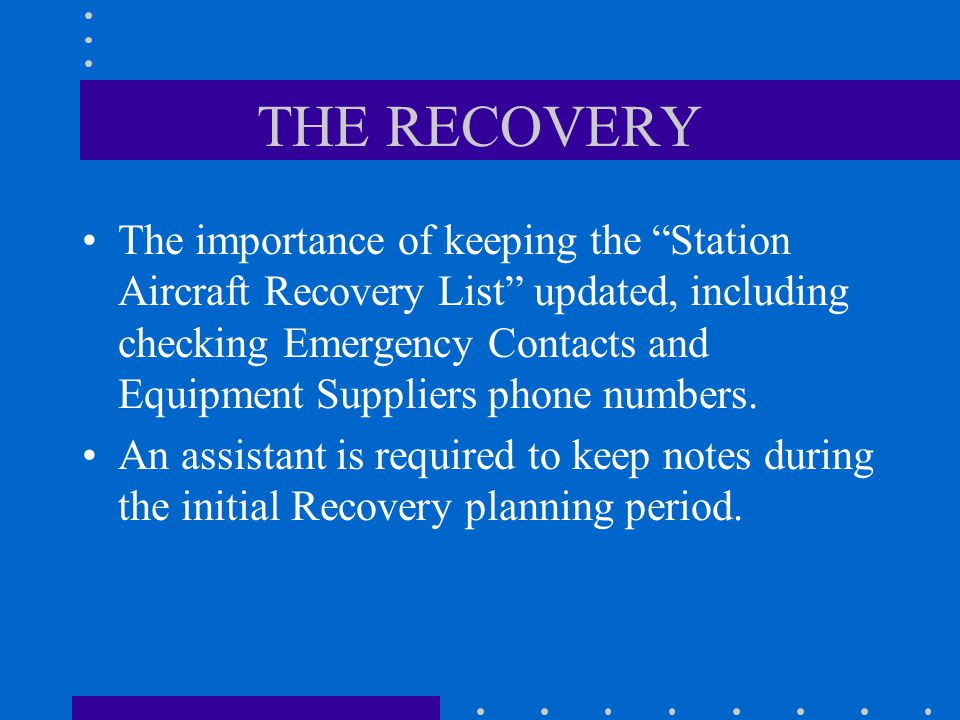 THE RECOVERY The importance of keeping the Station Aircraft Recovery List updated, including checking Emergency Contacts and Equipment Suppliers phone numbers.