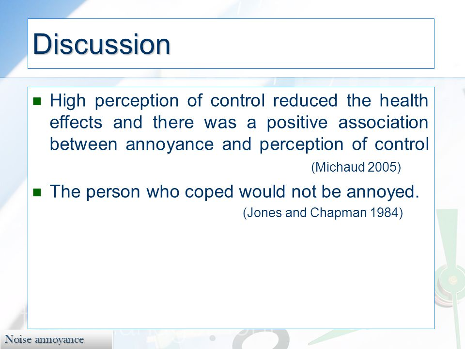 Noise annoyance Discussion High perception of control reduced the health effects and there was a positive association between annoyance and perception of control (Michaud 2005) The person who coped would not be annoyed.
