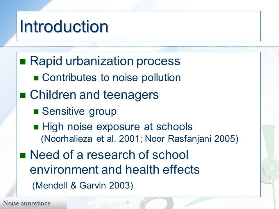 Noise annoyance Introduction Rapid urbanization process Contributes to noise pollution Children and teenagers Sensitive group High noise exposure at schools (Noorhalieza et al.