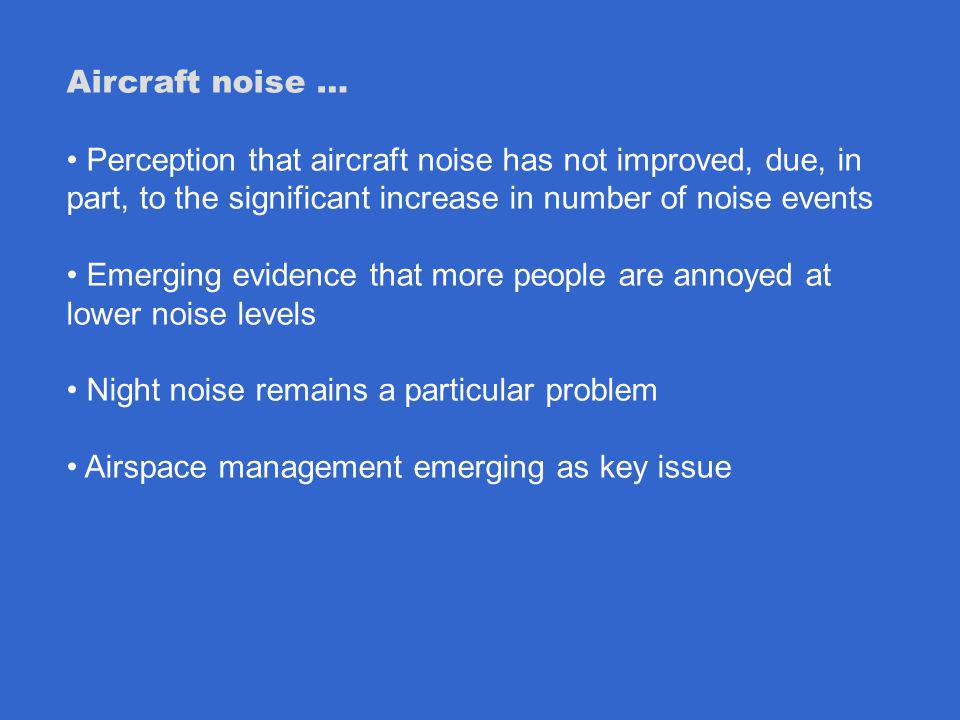 Aircraft noise … Perception that aircraft noise has not improved, due, in part, to the significant increase in number of noise events Emerging evidence that more people are annoyed at lower noise levels Night noise remains a particular problem Airspace management emerging as key issue