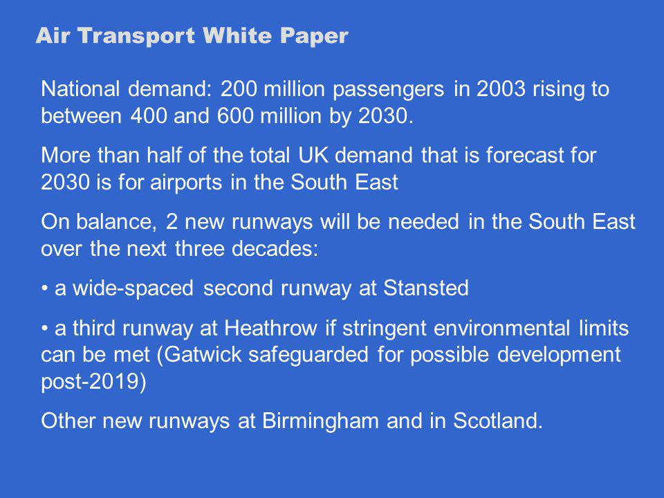 Air Transport White Paper National demand: 200 million passengers in 2003 rising to between 400 and 600 million by 2030.