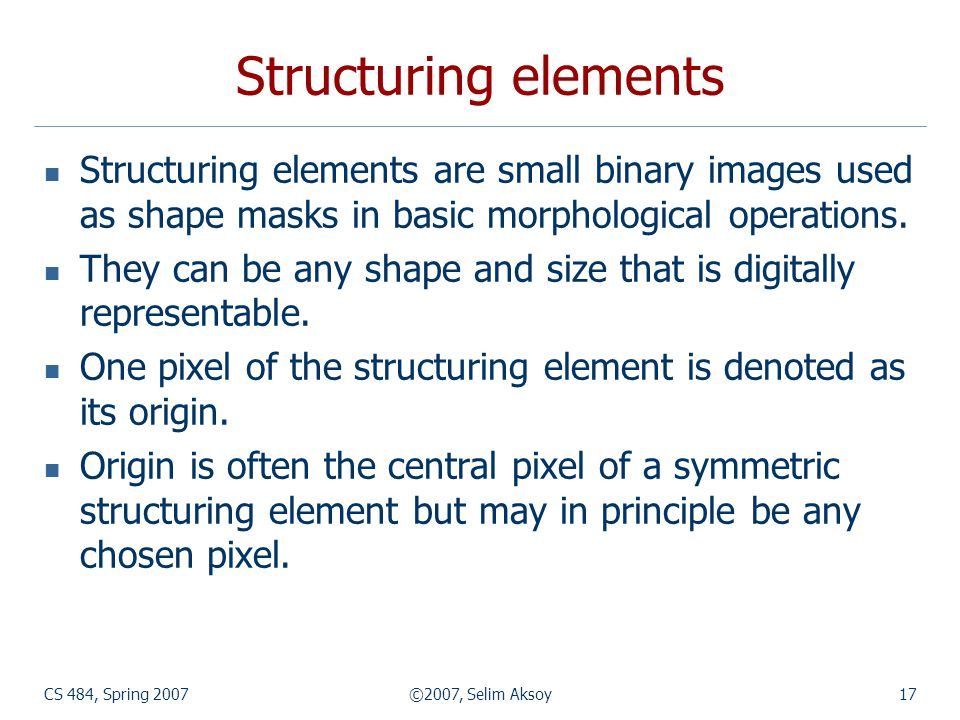 CS 484, Spring 2007©2007, Selim Aksoy17 Structuring elements Structuring elements are small binary images used as shape masks in basic morphological operations.