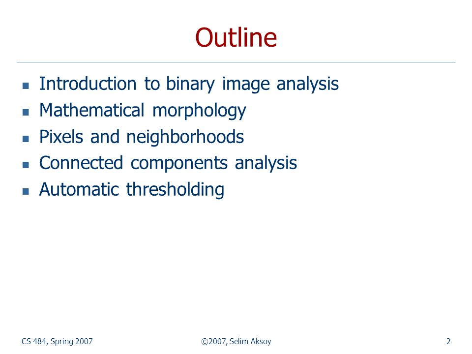 CS 484, Spring 2007©2007, Selim Aksoy2 Outline Introduction to binary image analysis Mathematical morphology Pixels and neighborhoods Connected components analysis Automatic thresholding