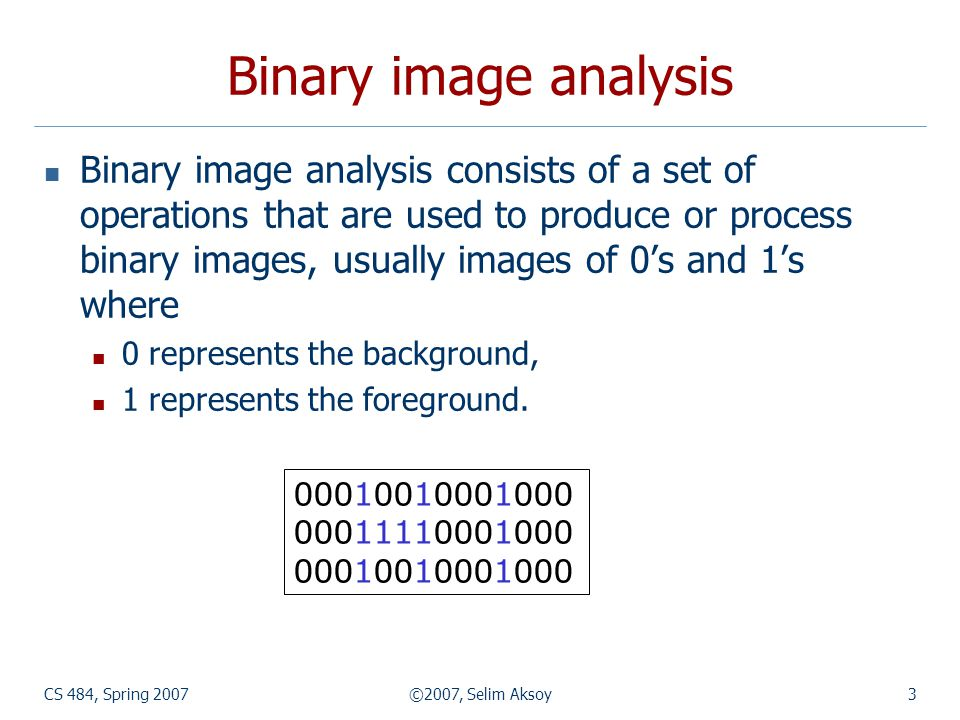 CS 484, Spring 2007©2007, Selim Aksoy3 Binary image analysis Binary image analysis consists of a set of operations that are used to produce or process binary images, usually images of 0s and 1s where 0 represents the background, 1 represents the foreground.