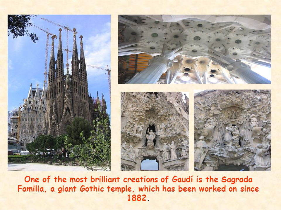 One of the most brilliant creations of Gaudí is the Sagrada Familia, a giant Gothic temple, which has been worked on since 1882.