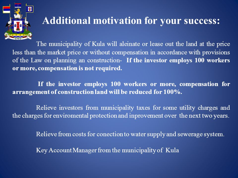 The municipality of Kula will aleinate or lease out the land at the price less than the market price or without compensation in accordance with provisions of the Law on planning an construction- If the investor employs 100 workers or more, compensation is not required.