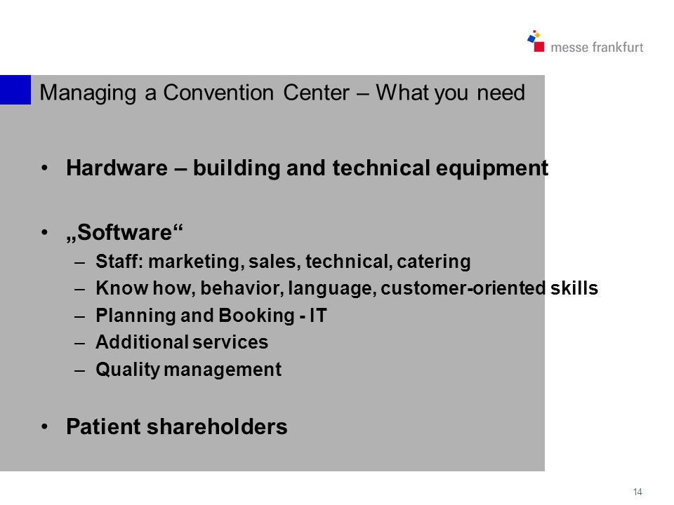 14 Managing a Convention Center – What you need Hardware – building and technical equipment Software –Staff: marketing, sales, technical, catering –Know how, behavior, language, customer-oriented skills –Planning and Booking - IT –Additional services –Quality management Patient shareholders