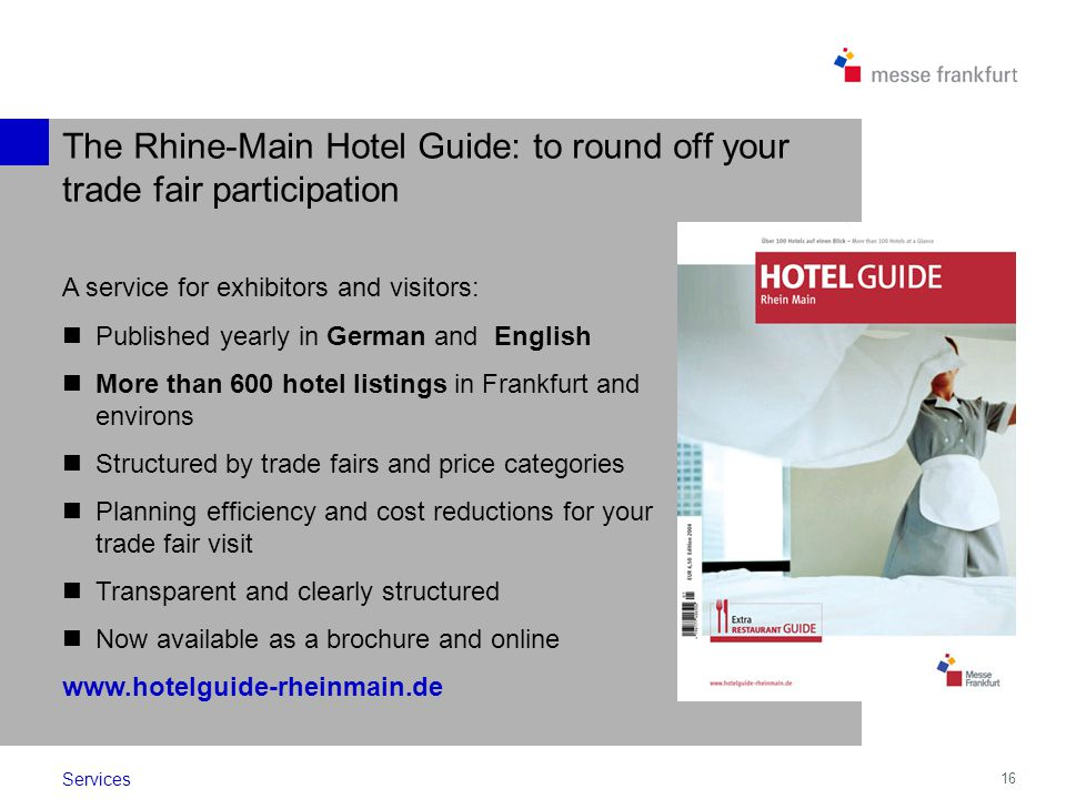 16 A service for exhibitors and visitors: Published yearly in German and English More than 600 hotel listings in Frankfurt and environs Structured by
