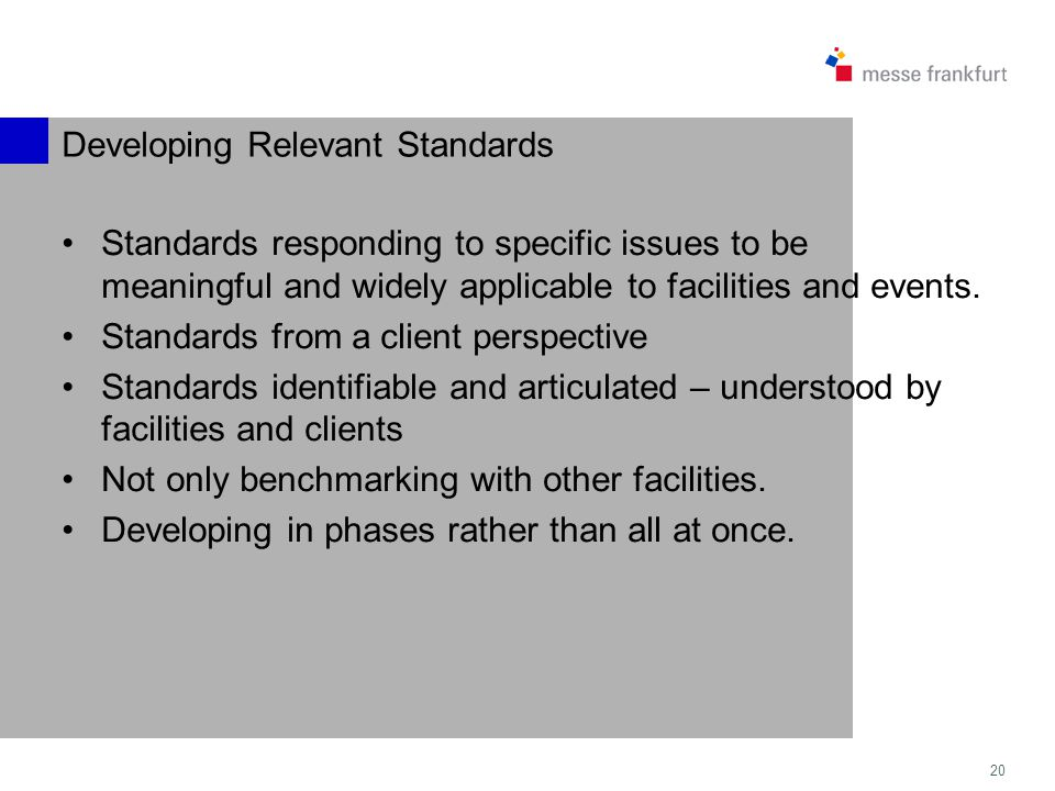 20 Developing Relevant Standards Standards responding to specific issues to be meaningful and widely applicable to facilities and events.