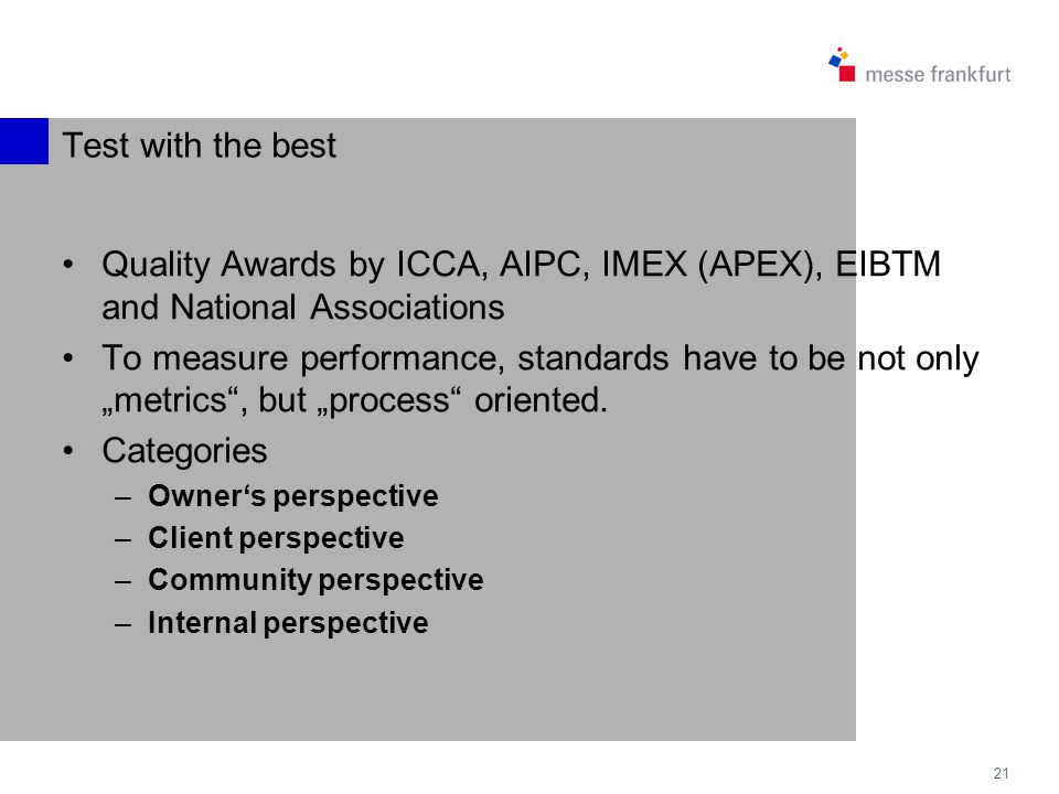 21 Test with the best Quality Awards by ICCA, AIPC, IMEX (APEX), EIBTM and National Associations To measure performance, standards have to be not only