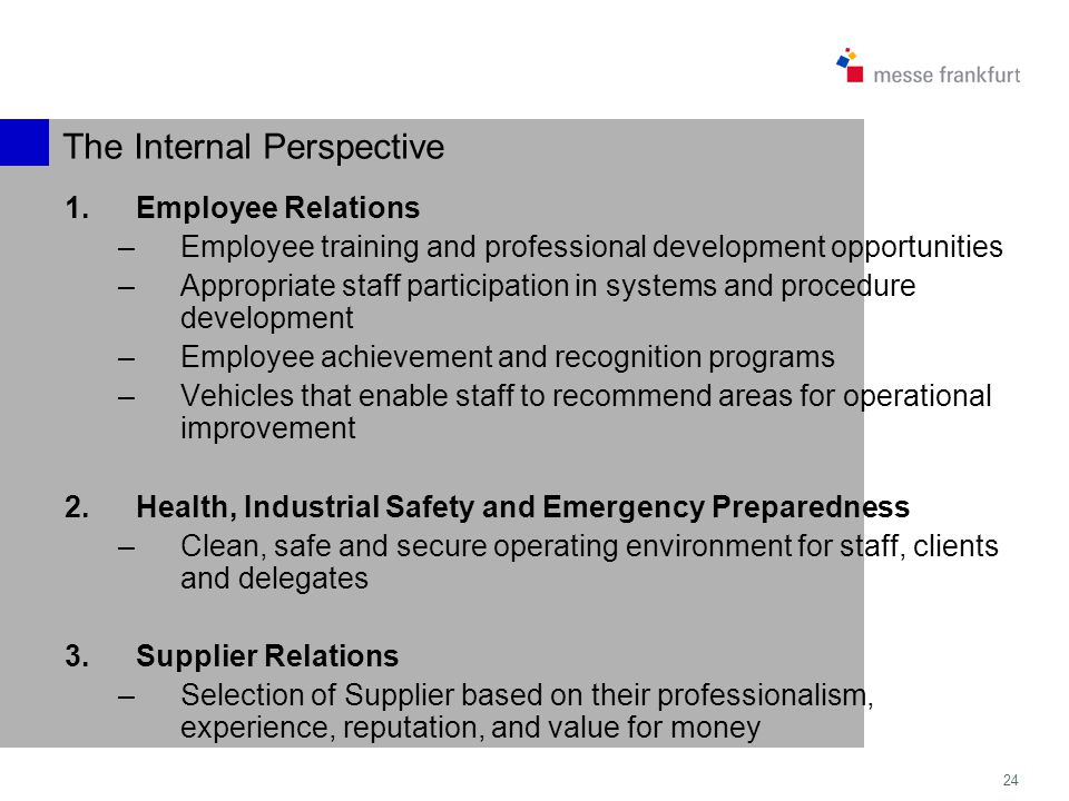 24 The Internal Perspective 1.Employee Relations –Employee training and professional development opportunities –Appropriate staff participation in systems and procedure development –Employee achievement and recognition programs –Vehicles that enable staff to recommend areas for operational improvement 2.Health, Industrial Safety and Emergency Preparedness –Clean, safe and secure operating environment for staff, clients and delegates 3.Supplier Relations –Selection of Supplier based on their professionalism, experience, reputation, and value for money