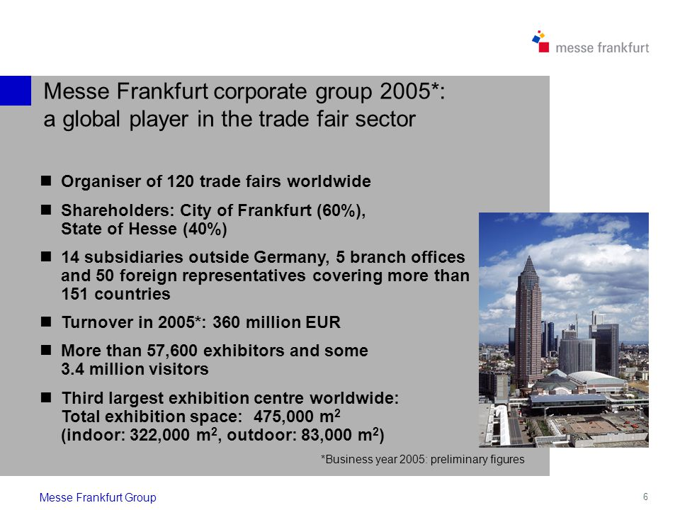 6 Messe Frankfurt corporate group 2005*: a global player in the trade fair sector Messe Frankfurt Group Organiser of 120 trade fairs worldwide Shareholders: City of Frankfurt (60%), State of Hesse (40%) 14 subsidiaries outside Germany, 5 branch offices and 50 foreign representatives covering more than 151 countries Turnover in 2005*: 360 million EUR More than 57,600 exhibitors and some 3.4 million visitors Third largest exhibition centre worldwide: Total exhibition space: 475,000 m 2 (indoor: 322,000 m 2, outdoor: 83,000 m 2 ) *Business year 2005: preliminary figures