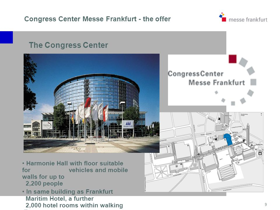 9 Congress Center Messe Frankfurt - the offer Harmonie Hall with floor suitable for vehicles and mobile walls for up to 2,200 people In same building as Frankfurt Maritim Hotel, a further 2,000 hotel rooms within walking distance The Congress Center