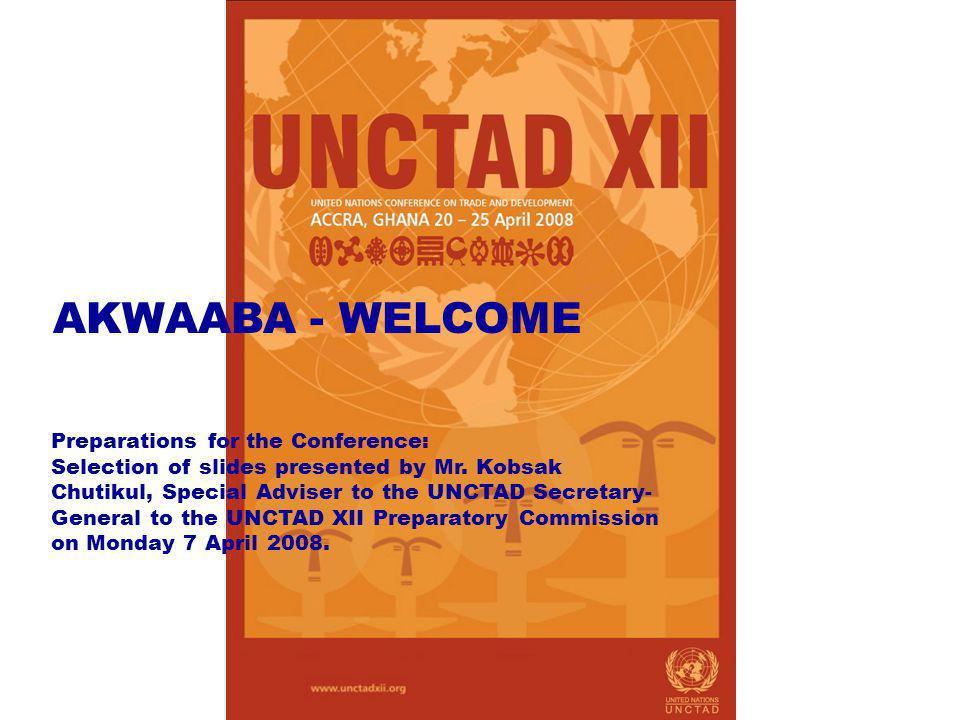 AKWAABA - WELCOME Preparations for the Conference: Selection of slides presented by Mr. Kobsak Chutikul, Special Adviser to the UNCTAD Secretary- Gene