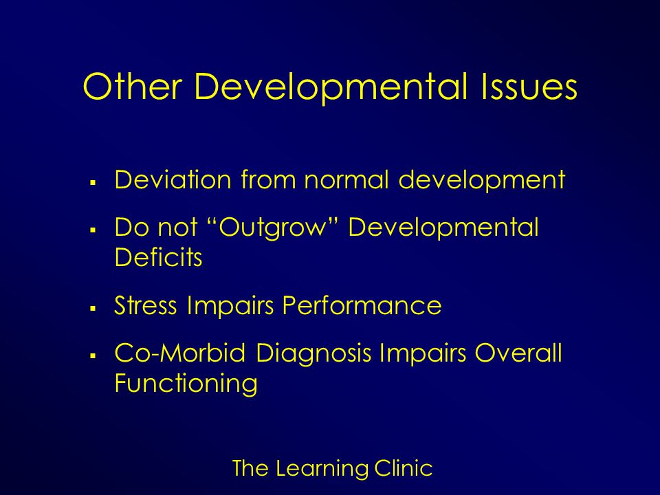 The Learning Clinic Other Developmental Issues Deviation from normal development Do not Outgrow Developmental Deficits Stress Impairs Performance Co-M
